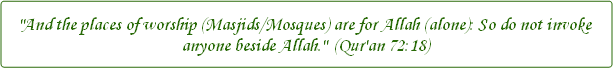 And the places of worship (Masjids/Mosques) are for Allah (alone): So do not invoke anyone beside Allah. - Qur'an 72:18